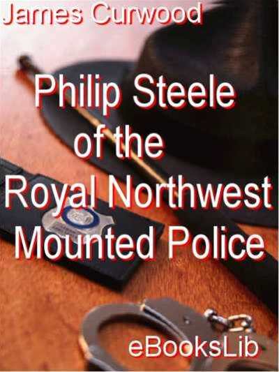 Philip Steele of the Royal Northwest Mounted Police By: James Oliver Curwood