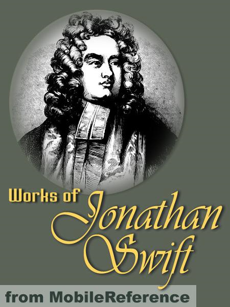 Jonathan Swift - Works Of Jonathan Swift: (200+ Works). Incl. Gulliver's Travels, A Modest Proposal, A Tale Of A Tub, The Battle Of The Books, The Drapier's Letters, Three Sermons & More (Mobi Collected Works)