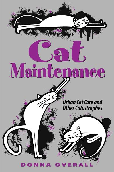 Cat Maintenance: Urban Cat Care and Other Catastrophes By: Donna Overall