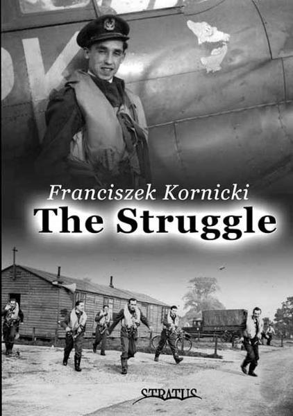 The Struggle: Biography of a Fighter Pilot By: Franciszek Kornicki