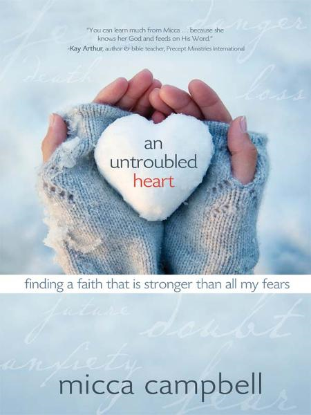 An Untroubled Heart: Finding a Faith That Is Stronger Than All My Fears By: Micca Campbell