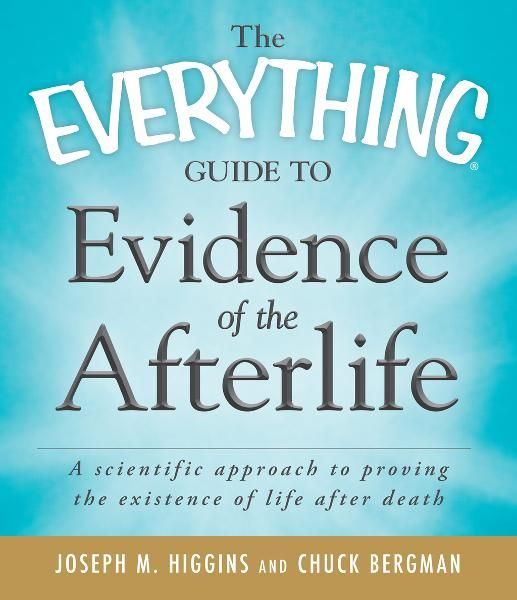The Everything Guide to Evidence of the Afterlife: A scientific approach to proving the existence of life after death By: Chuck Bergman,Joseph M. Higgins