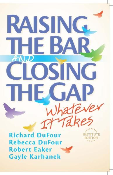 Raising the Bar and Closing the Gap: Whatever It Takes By: Rebecca DuFour,Richard DuFour
