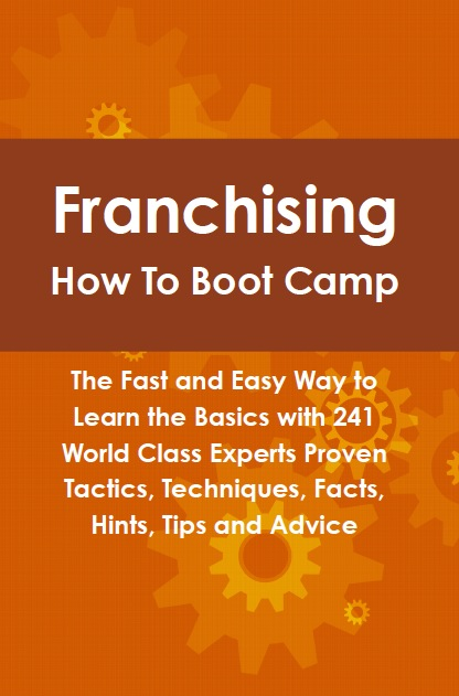Franchising How To Boot Camp: The Fast and Easy Way to Learn the Basics with 241 World Class Experts Proven Tactics, Techniques, Facts, Hints, Tips and Advice