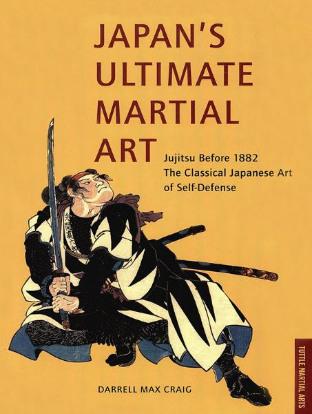 Japan's Ultimate Martial Art: Jujitsu Before 1882 The Classical Japanese Art of Self-Defense By: Darrell Max Craig