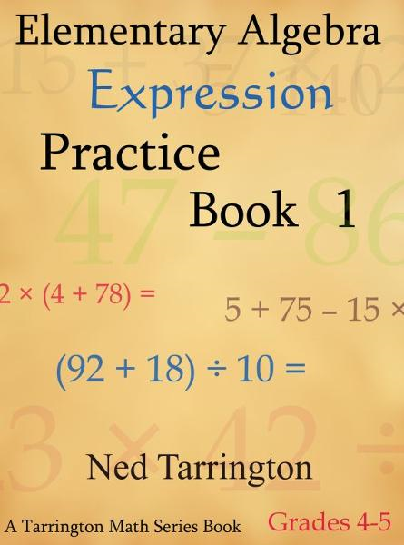 Elementary Algebra Expression Practice Book 1, Grades 4-5 By: Ned Tarrington