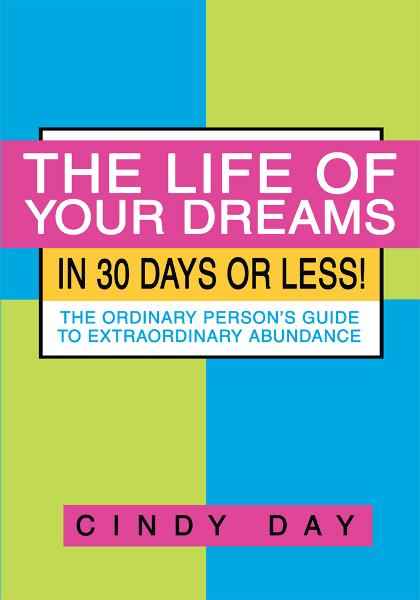 The Life of Your Dreams in 30 Days or Less! By: Cindy Day