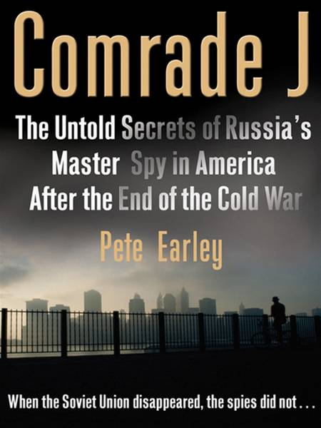 Comrade J: The Untold Secrets of Russia's Master Spy in America After the End of the Cold War By: Pete Earley
