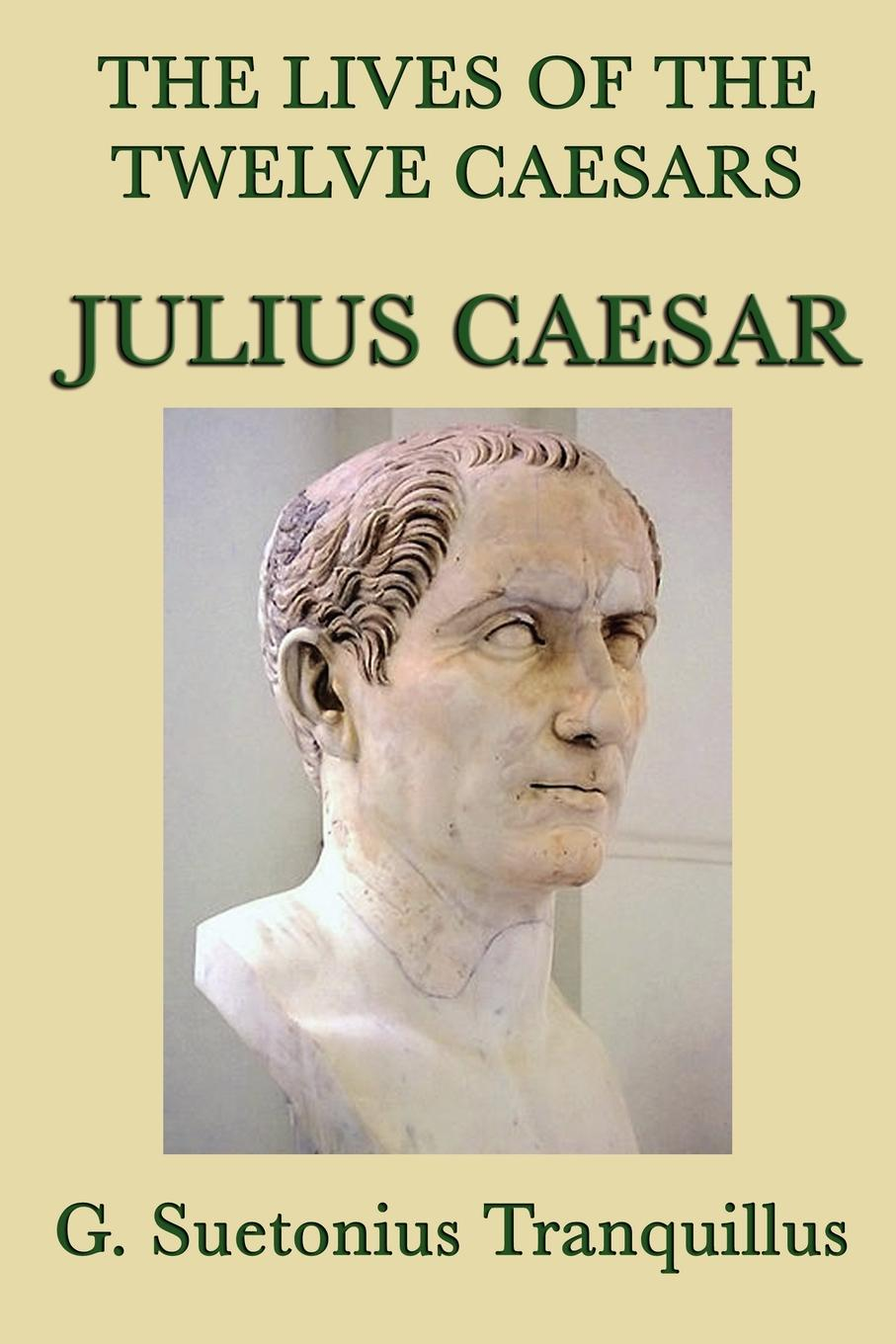 The Lives of the Twelve Caesars: Julius Caesar By: G. Suetonias Tranquillis