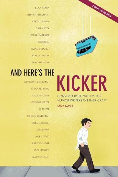 And Here's the Kicker: Conversations with 21 Top Humor Writers on Their Craft By: Mike Sacks