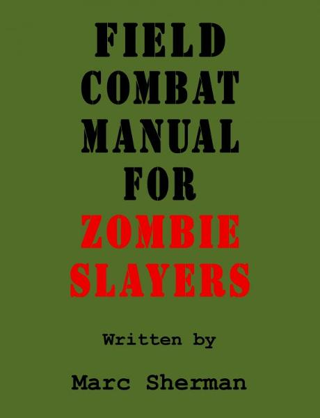 Field Combat Manual for Zombie Slayers By: Marc Sherman