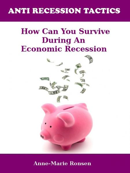 ANTI RECESSION TACTICS: How Can You Survive During an Economic Recession