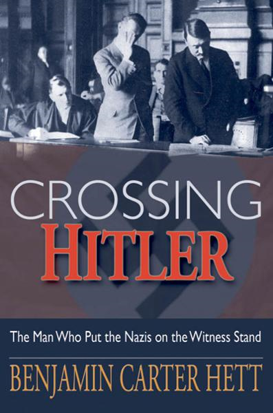 Crossing Hitler:The Man Who Put the Nazis on the Witness Stand  By: Benjamin Carter Hett