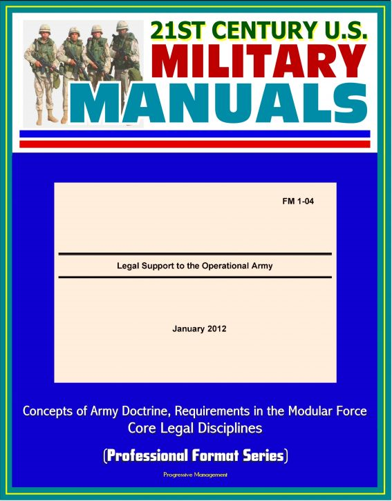 21st Century U.S. Military Manuals: Legal Support to the Operational Army (FM 1-04) - Concepts of Army Doctrine, Requirements in the Modular Force, Core Legal Disciplines (Professional Format Series)