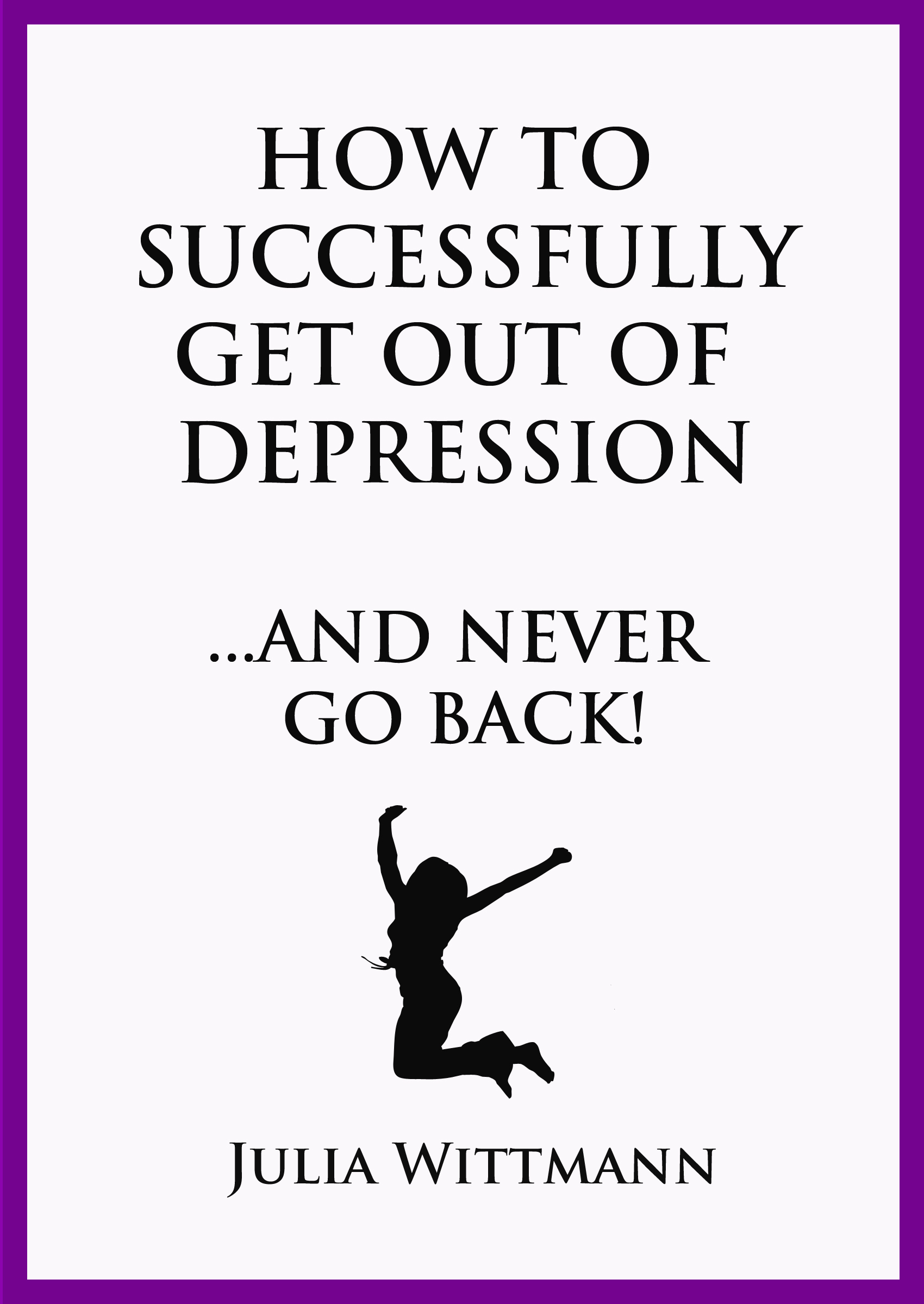 How To Successfully Get Out Of Depression And Never Go Back