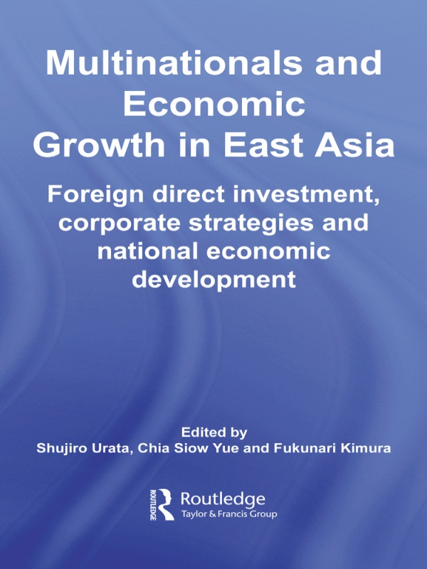 Multinationals and Economic Growth in East Asia Foreign Direct Investment, Corporate Strategies and National Economic Development