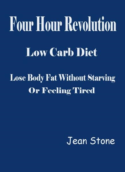 Four Hour Revolution Low Carb Diet: Lose Body Fat Without Starving or Feeling Tired By: Jean Stone