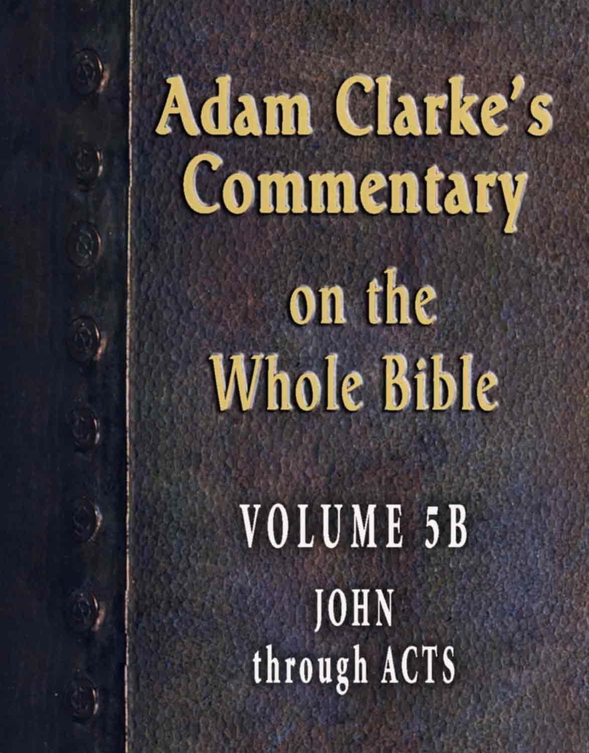 Adam Clarke's Commentary on the Whole Bible-Volume 5B-John through Acts By: Adam Clarke