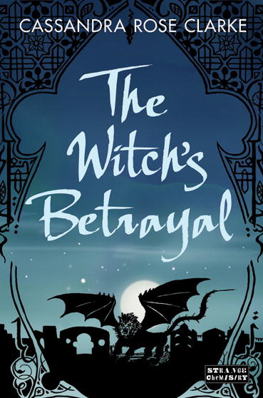 The Witch's Betrayal By: Cassandra Rose Clarke