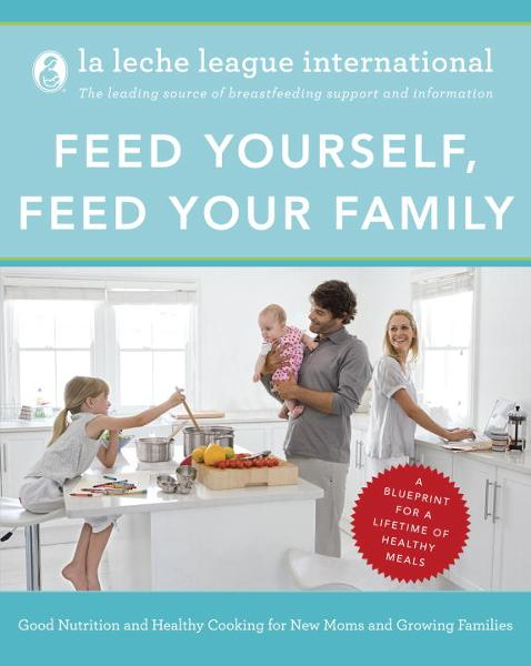 Feed Yourself, Feed Your Family By: La Leche League International