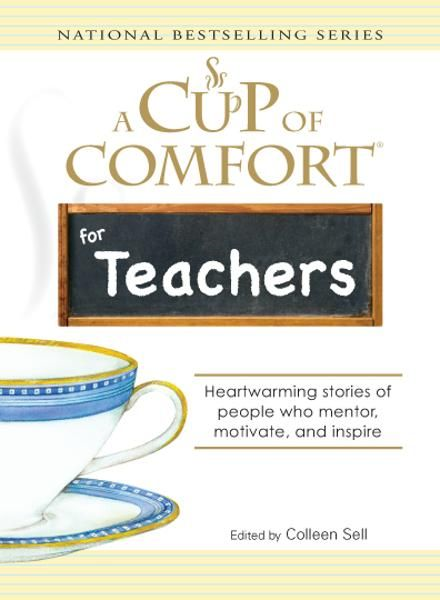 Cup of Comfort for Teachers: Heartwarming stories of people who mentor, motivate, and inspire By: Colleen Sell