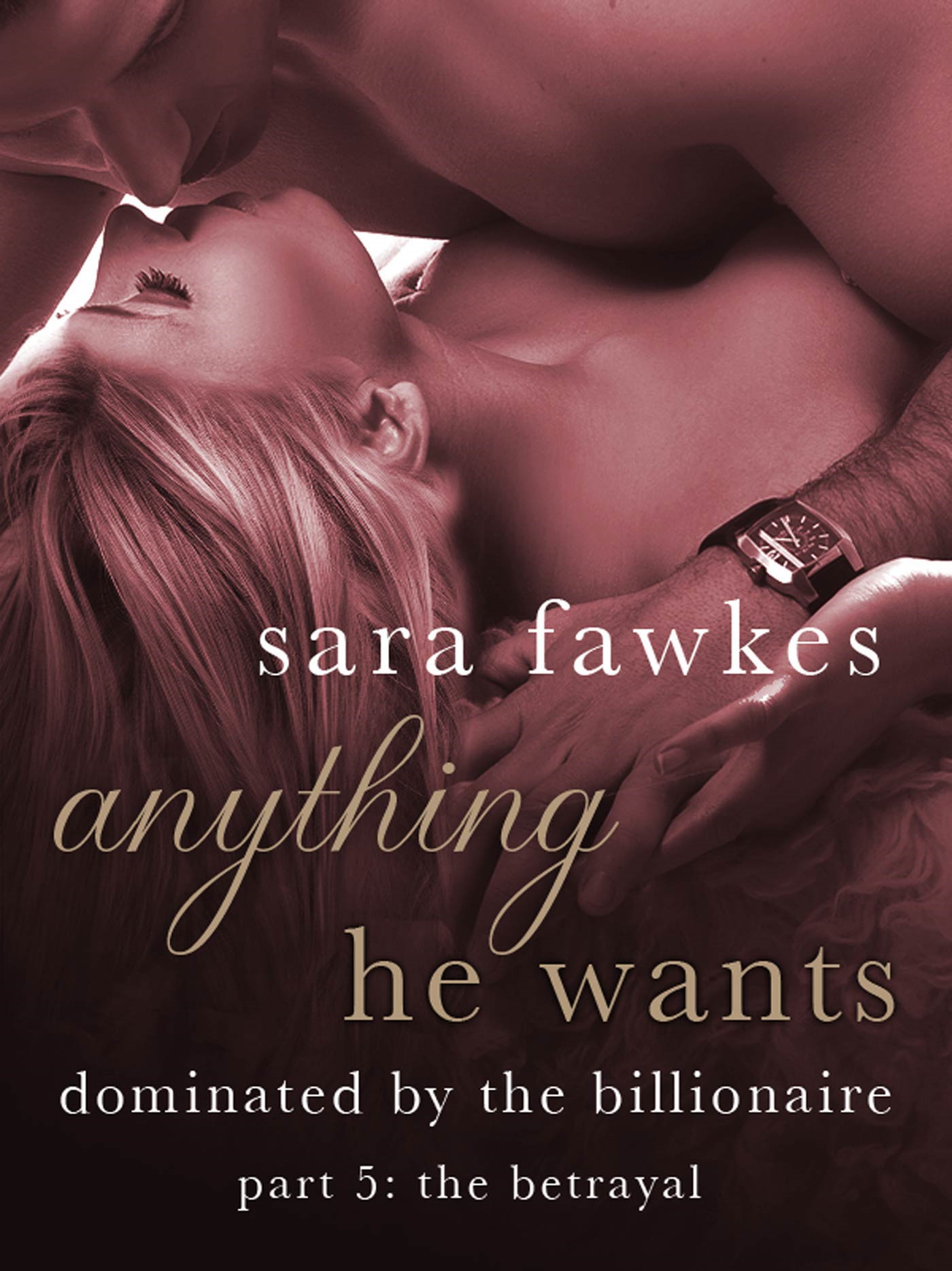 Anything He Wants: The Betrayal (#5) By: Sara Fawkes