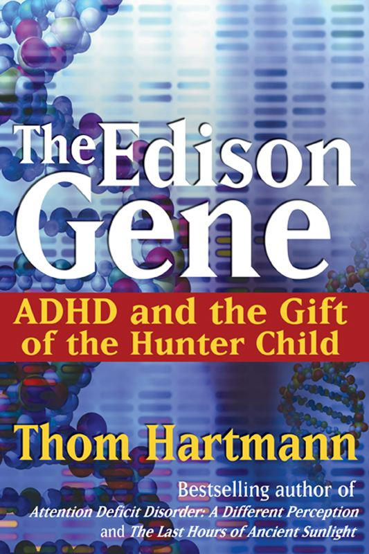 The Edison Gene: ADHD and the Gift of the Hunter Child By: Thom Hartmann