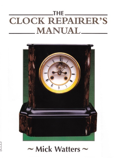 The CLOCK REPAIRER'S MANUAL By: Mick Watters