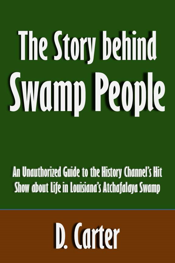 The Story behind Swamp People: An Unauthorized Guide to the History Channel's Hit Show about Life in Louisiana's Atchafalaya Swamp [Article]