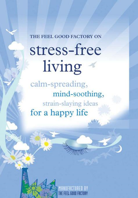 Stress-Free Living: Calm-giving, mind-soothing, strain-slaying ideas for a happy life By: The Feel Good Factory
