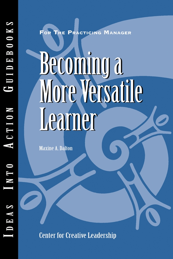 Becoming a More Versatile Learner By: Center for Creative Leadership (CCL),Maxine A. Dalton