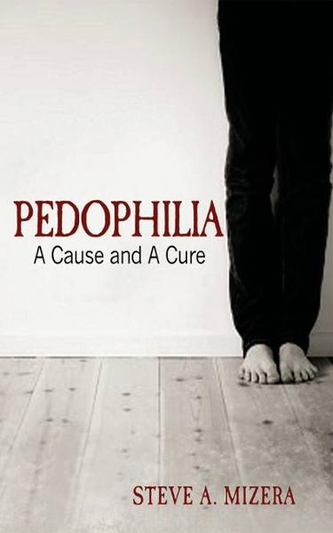 Pedophilia: A Cause and A Cure By: Steve A. Mizera