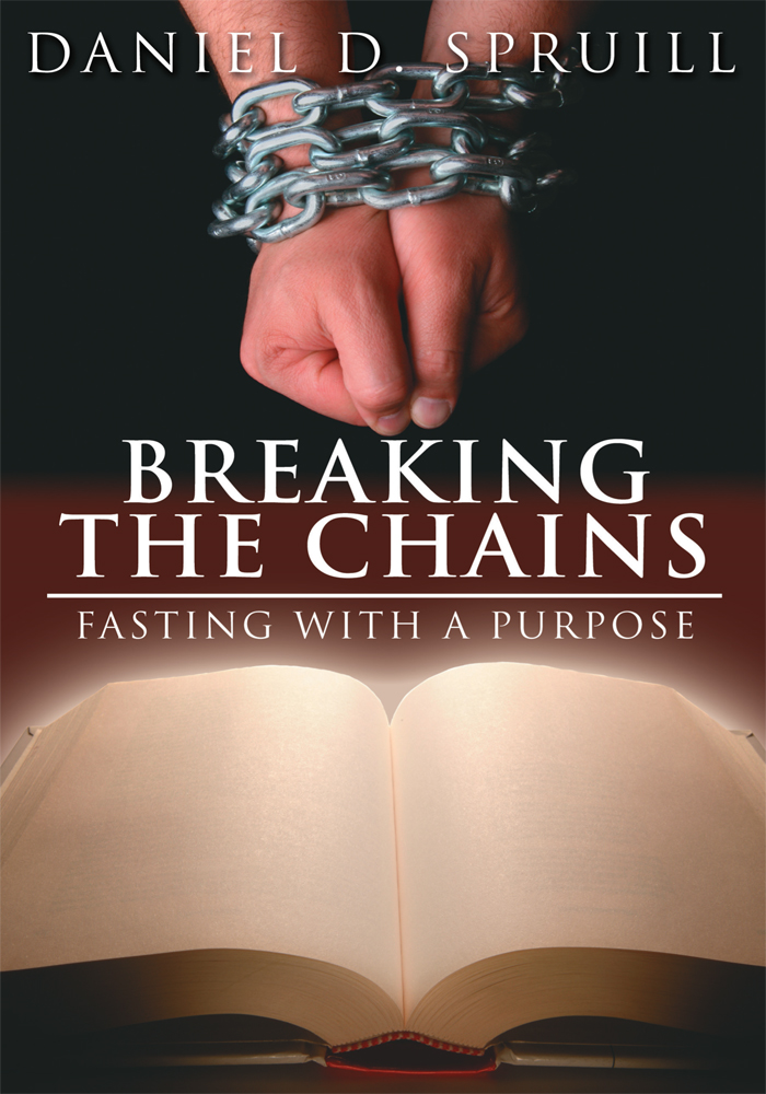 Breaking the Chains, Fasting with a Purpose By: Daniel D. Spruill