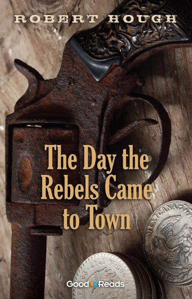 The Day the Rebels Came to Town By: Robert Hough