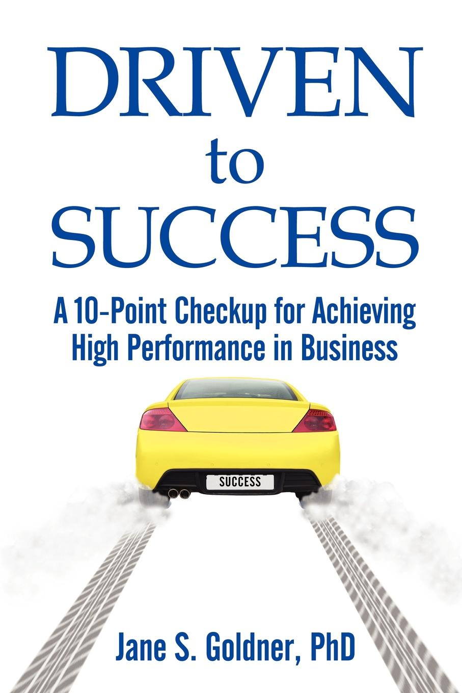 Driven to Success: A 10-Point Checkup for Achieving High Performance in Business By: Jane Goldner