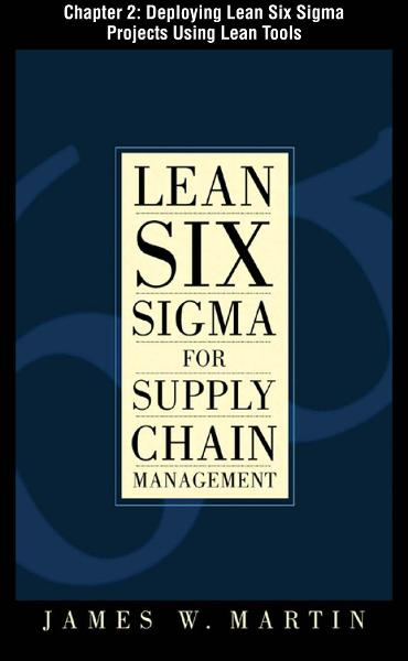 Lean Six Sigma for Supply Chain Management, Chapter 2 - Deploying Lean Six Sigma Projects Using Lean Tools By: James Martin