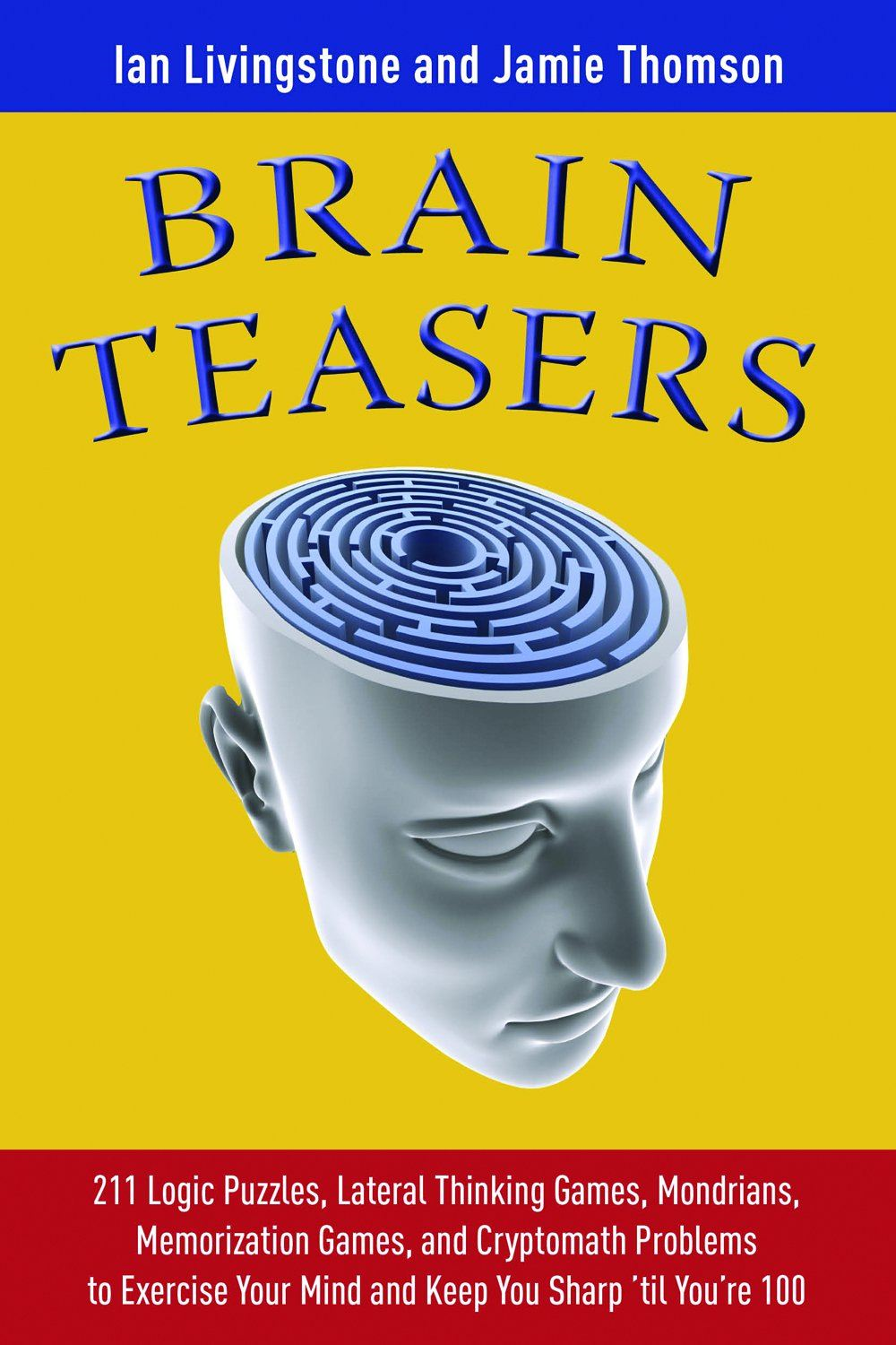 Brain Teasers: 211 Logic Puzzles Lateral Thinking Games Mondrians Memorization Games and Cryptomath Problems to Exercise Your Mind and Keep You Sharp 'til Youre 100