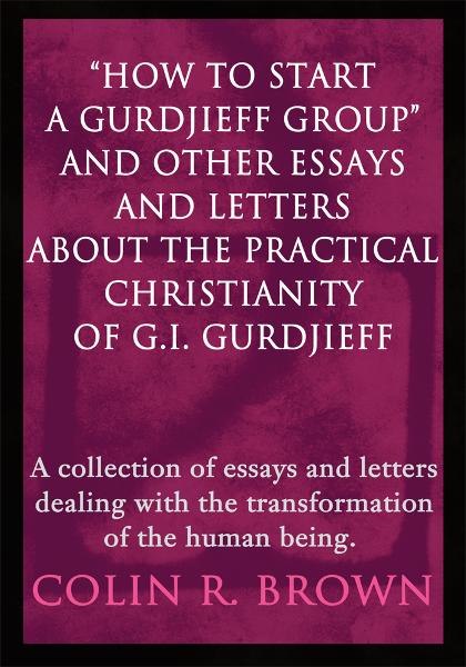 How to start a Gurdjieff Group and Other Essays and Letters About the Practical Christianity of G.I. Gurdjieff By: Colin Brown