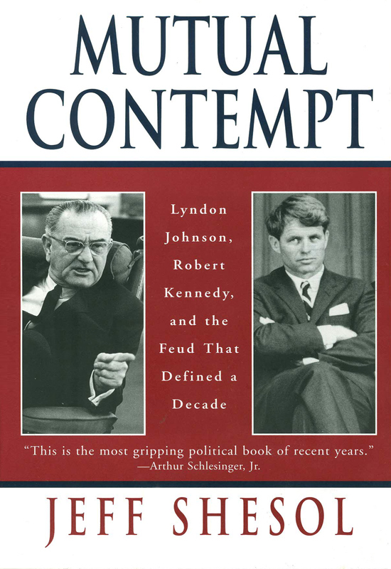 Mutual Contempt: Lyndon Johnson, Robert Kennedy, and the Feud that Defined a Decade By: Jeff Shesol