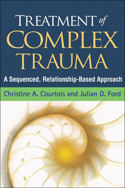 Treatment of Complex Trauma By: Christine A. Courtois, PhD,Julian D. Ford, PhD