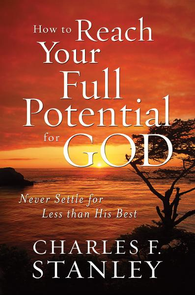 How to Reach Your Full Potential for God By: Charles Stanley