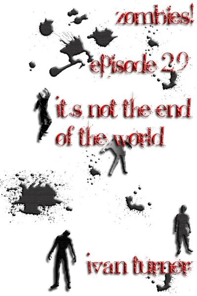 Zombies! Episode 2.9: It's Not the End of the World By: Ivan Turner