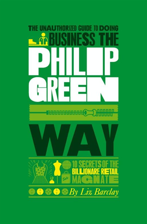 The Unauthorized Guide To Doing Business the Philip Green Way By: Liz Barclay