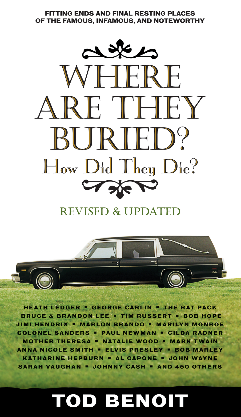 Where Are They Buried (Revised and Updated): How Did They Die? Fitting Ends and Final Resting Places of the Famous  Infamous  and Noteworthy By: Tod Benoit