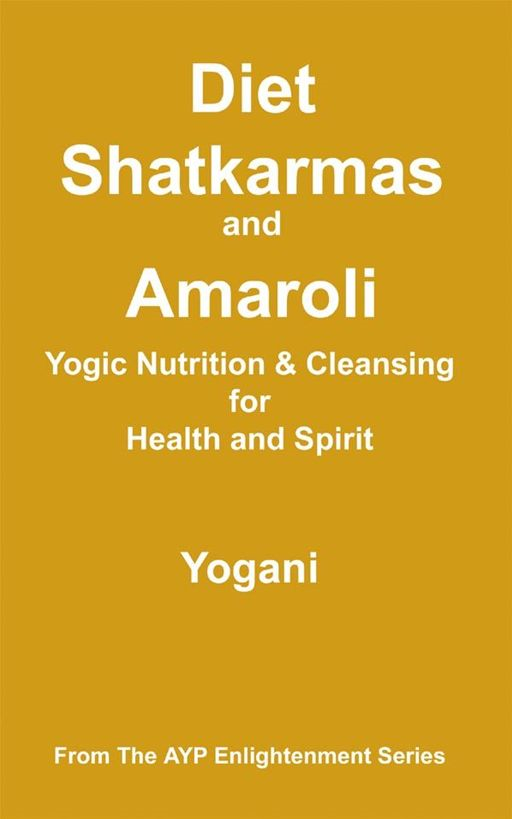 Diet, Shatkarmas And Amaroli - Yogic Nutrition & Cleansing For Health And Spirit By: Yogani