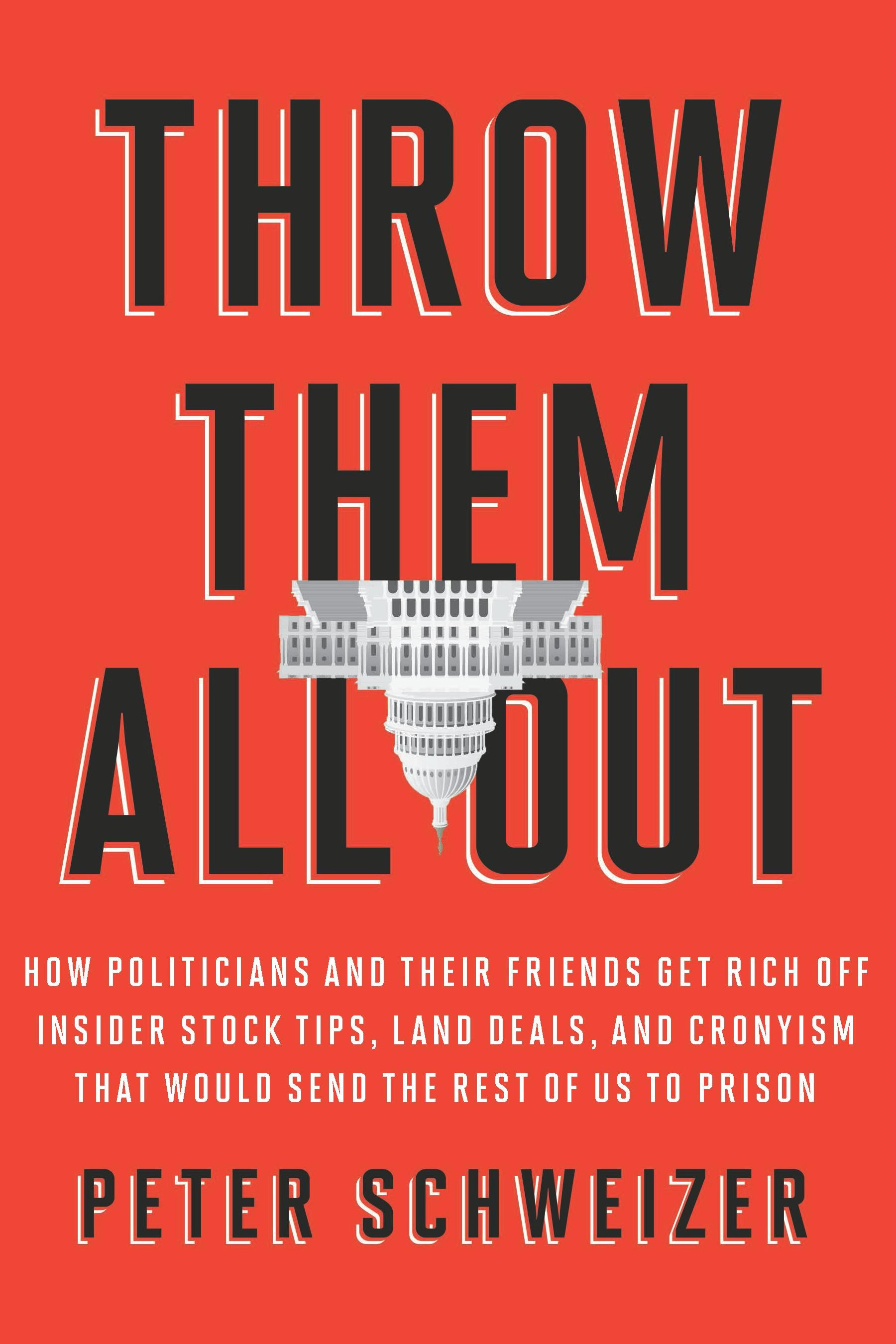 Throw Them All Out: How Politicians and Their Friends Get Rich Off Insider Stock Tips, Land Deals, and Cronyism That Would Send the Rest of Us to Prison By: Peter Schweizer