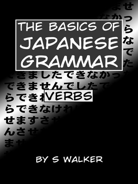 The Basics of Japanese Grammar: Verbs By: S Walker