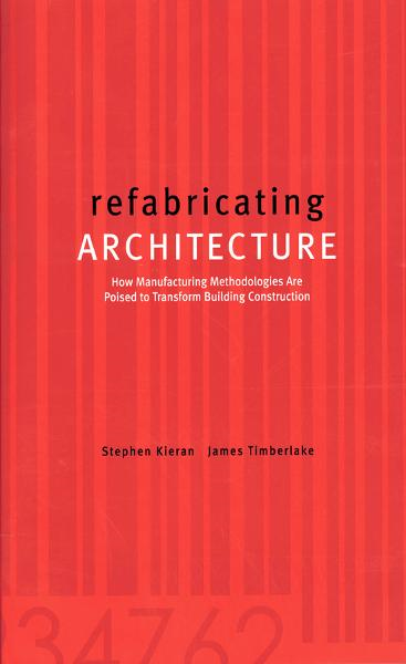 refabricating ARCHITECTURE : How Manufacturing Methodologies are Poised to Transform Building Construction: How Manufacturing Methodologies are Poised to Transform Building Construction By: James Timberlake,Stephen Kieran