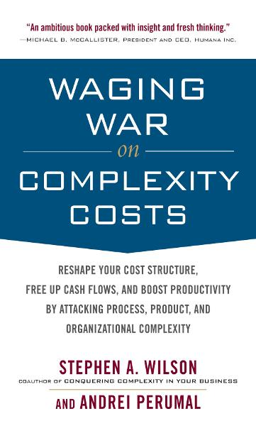 Waging War on Complexity Costs: Reshape Your Cost Structure, Free Up Cash Flows and Boost Productivity by Attacking Process, Product and Organizational Complexity By: Andrei Perumal,Stephen A. Wilson