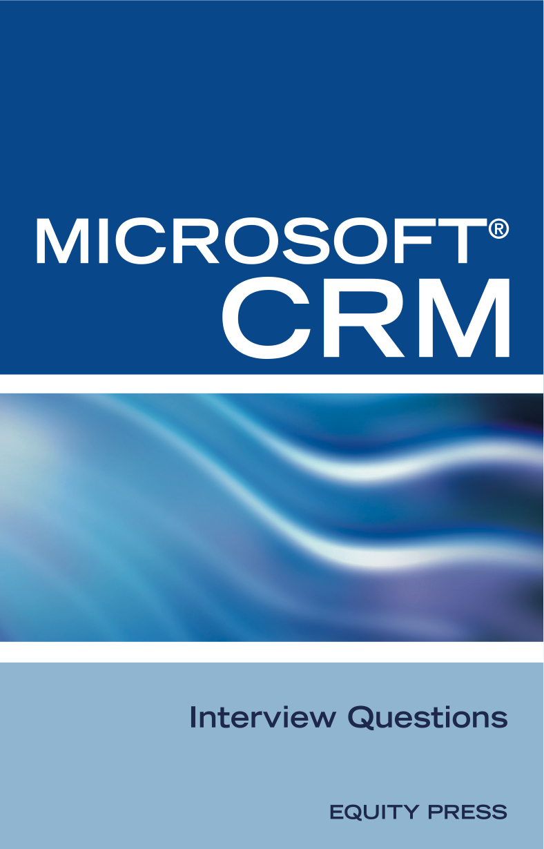 Microsoft® CRM Interview Questions: Unofficial Microsoft Dynamics™ CRM Certification Review
